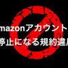 知らなきゃまずい。Amazonアカウントを停止、閉鎖させる規約違反15