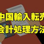 中国輸入転売の会計・記帳方法を解説!勘定科目や仕訳の仕方について