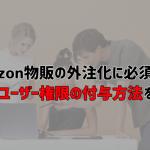 Amazonのユーザー権限付与方法、外注化成功に必須の4つのポイント