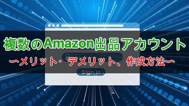 Amazon出品アカウントは複数作るべき?その方法とメリット、デメリット